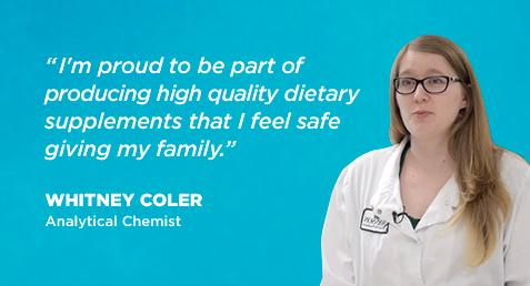"""I'm proud to be part of producing high quality dietary supplements that I feel safe giving my family."" Whitney Coler - Analytical Chemist"