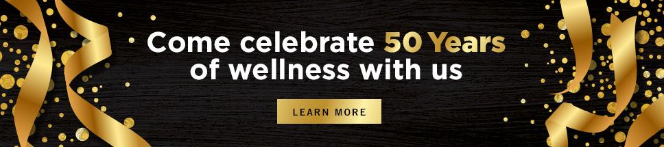 Come celebrate 50 years of wellness with us - Learn more