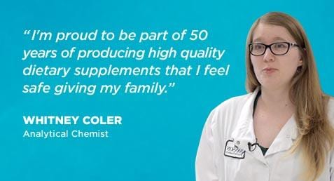 """I'm proud to be part of 50 years of producing high quality dietary supplements that I feel safe giving my family."" Whitney Coler - Analytical Chemist"